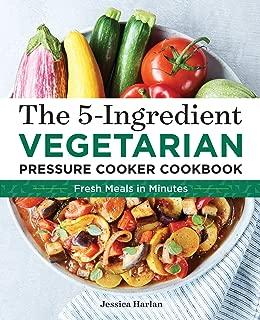 The 5-Ingredient Vegetarian Pressure Cooker Cookbook: Fresh Pressure Cooker Recipes for Meals in Minutes