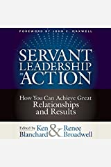 Servant Leadership in Action: How You Can Achieve Great Relationships and Results Kindle Edition