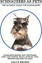 Schnauzers as Pets: Schnauzers General Info, Purchasing, Care, Cost, Keeping, Health, Supplies, Food, Breeding and More Included! The Ultimate Guide for Schnauzers