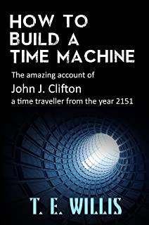 How to Build a Time Machine: The amazing account of John J. Clifton, a time traveller from the year 2151.