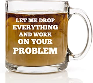 Let Me Drop Everything and Work on Your Problem Coffee Mug - 13 oz Glass Birthday Gift Ideas for Mom, Dad, Boss, Coworker, Friends - Funny Mugs for Men and Women, Him or Her - Tea Cup