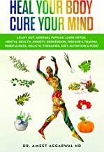 Heal Your Body, Cure Your Mind: Leaky Gut, Adrenal Fatigue, Liver Detox, Mental Health, Anxiety, Depression, Disease & Trauma. Mindfulness, Holistic Therapies, ... Food (HEAL YOUR BODY CURE YOUR MIND Book 1)