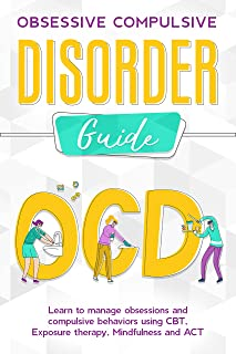 OBSESSIVE COMPULSIVE DISORDER GUIDE Learn to manage obsessions and compulsive behaviors using CBT, Exposure therapy, Mindf...