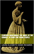 Florence Nightingale the angel of the Crimea : a story for young people (Works of Laura Elizabeth Howe Richards Book 4)