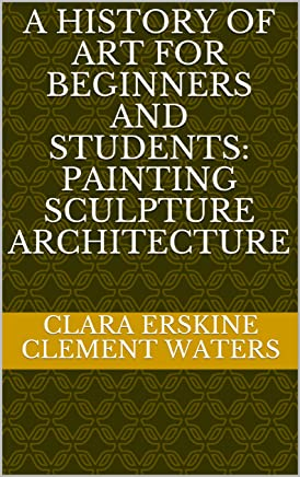 A History of Art for Beginners and Students: Painting Sculpture Architecture (English Edition)