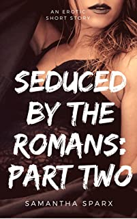 Seduced By The Romans: Part Two (Time Travel Erotica Book 3)