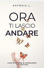 Ora ti lascio andare: Come ritrovare te stessa dopo una rottura (Italian Edition)