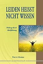 Leiden heißt nicht wissen: Heilung durch Rückführung (German Edition)