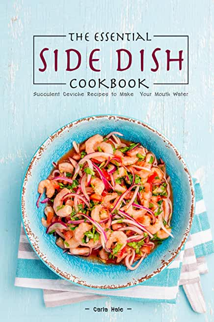 The Essential Side Dish Cookbook: Succulent Ceviche Recipes to Make Your Mouth Water (English Edition)