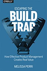 Escaping the Build Trap: How Effective Product Management Creates Real Value Kindle Edition