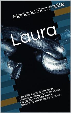 Laura: ... da allora grandi emozioni, vissute al massimo, moltiplicate, ingigantite, lacrime piante dall'animo, amori sopra le righe...