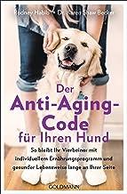Der Anti-Aging-Code für Ihren Hund: So bleibt Ihr Vierbeiner mit individuellem Ernährungsprogramm und gesunder Lebensweise...