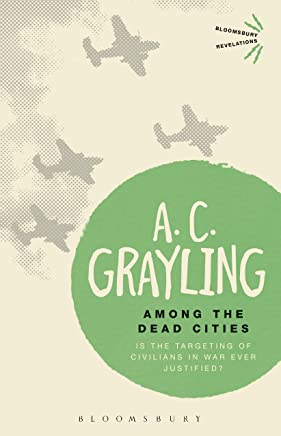 Among the Dead Cities: Is the Targeting of Civilians in War Ever Justified? (Bloomsbury Revelations)