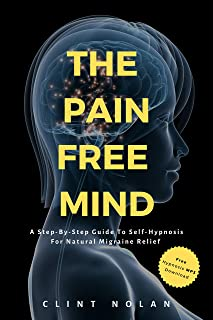 The Pain-Free Mind: A Step-By-Step Guide To Self-Hypnosis For Natural Migraine Relief