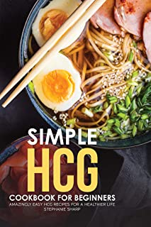 Simple HCG Cookbook for Beginners: Amazingly Easy HCG Recipes for a Healthier Life