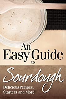 An Easy Guide to Sourdough : Delicious Recipes, Starters and More!