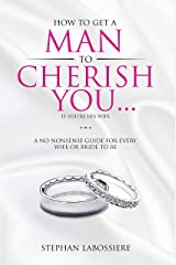 How To Get A Man To Cherish You...If You're His Wife: A no-nonsense guide for every wife or bride-to-be. Kindle Edition