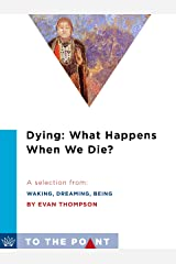 Dying: What Happens When We Die?: A Selection from Waking, Dreaming, Being: Self and Consciousness in Neuroscience, Meditation, and Philosophy (To the Point) Kindle Edition