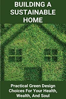 Building A Sustainable Home: Practical Green Design Choices For Your Health, Wealth, And Soul: Examples Of Energy Efficien...