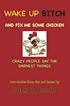 Wake Up Bitch And Fix Me Some Chicken: Crazy People Say The Darnest Things