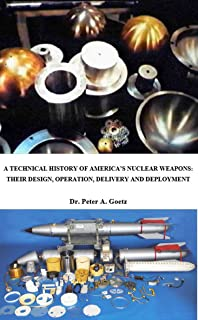 A TECHNICAL HISTORY OF AMERICA'S NUCLEAR WEAPONS: THEIR DESIGN, OPERATION, DELIVERY, AND DEPLOYMENT