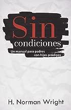 Sin Condiciones: Un Manual para Pades con Hijos Prodigos (Spanish Edition)