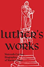 Luther's Works, Companion Volume, (Sixteenth-Century Biographies of Martin Luther)