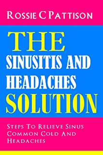 The Sinusitis And Headaches Solution: Steps To Relieve Sinus, Common Cold And Headaches (Nutrition And Health Book 5)