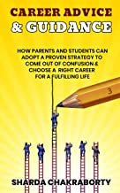 CAREER ADVICE & GUIDANCE: HOW PARENTS AND STUDENTS CAN ADOPT A PROVEN STRATEGY TO COME OUT OF CONFUSION & CHOOSE A RIGHT C...