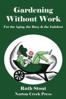 Gardening Without Work: For the Aging, the Busy & the Indolent (Ruth Stout Book 1)
