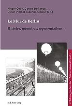 Le Mur de Berlin: Histoire, mémoires, représentations (L'Allemagne dans les relations internationales / Deutschland in den internationalen Beziehungen t. 10) (French Edition)