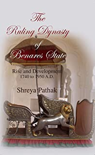 Anamika Publisjers And Distributors The Ruling Dynasty Of Benares State: Rise And Development 1740 To 1950 A.D