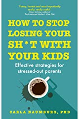 How to Stop Losing Your Sh*t with Your Kids: Effective strategies for stressed out parents Kindle Edition