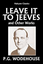 Leave it to Jeeves and Other Works by P.G. Wodehouse (Unexpurgated Edition) (Halcyon Classics)