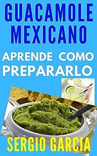 Aprende a Preparar el Mejor Guacamole Mexicano, Entérate de sus Beneficios y Las Vitaminas que aporta, Ideal para Deportistas, Niños, Mujeres. (Spanish Edition)