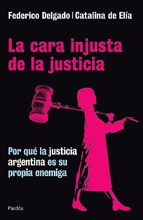 La cara injusta de la justicia: Por qué la justicia Argentina es su propia enemiga (Spanish Edition)