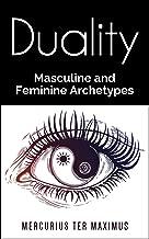 Duality: Masculine and Feminine Archetypes (Philosophy, Spirituality, Metaphysics, Alchemy, Psychology, Mentalism, Esoteric, Universal Law, Numerology, Occult)