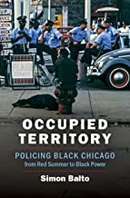 Occupied Territory: Policing Black Chicago from Red Summer to Black Power (Justice, Power, and Politics) PDF