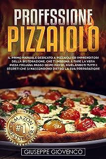Professione Pizzaiolo: Il manuale dedicato a pizzaioli e imprenditori della ristorazione, che ti insegna a fare la vera pizza italiana passo dopo passo, rivelandoti tutti i segreti (Italian Edition)