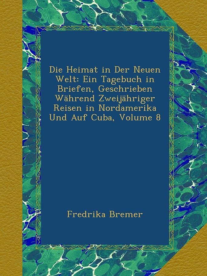 堂々たる男らしさ民間Die Heimat in Der Neuen Welt: Ein Tagebuch in Briefen, Geschrieben Waehrend Zweijaehriger Reisen in Nordamerika Und Auf Cuba, Volume 8