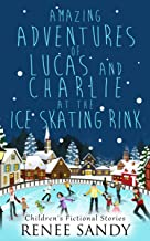 Amazing Adventures of Lucas and Charlie At the Ice Skating Rink: Children Fictional Stories (Toddler Ice Skating Apparel,Toddler Ice Skating Lessons,Children ... Movies,Children Ice Skating Competition)