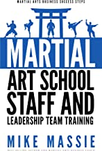 Martial Arts School Staff and Leadership Team Training: A Martial Arts Business Guide to Staffing and Hiring for Growth and Profit (Martial Arts Business Success Steps Book 3)