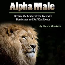 Alpha Male: Become the Leader of the Pack with Dominance and Self-Confidence