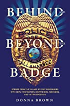 Behind and Beyond the Badge: Stories from the Village of First Responders with Cops, Firefighters, Dispatchers, Forensics,...