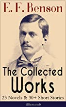 The Collected Works of E. F. Benson: 23 Novels & 30+ Short Stories (Illustrated): Dodo Trilogy, Queen Lucia, Miss Mapp, David Blaize, The Room in The Tower, ... The Angel of Pain, The Rubicon and more