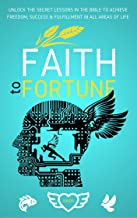 Faith To Fortune: Unlock the Secret Lessons In The Bible To Achieve Freedom, Success & Fulfillment In All Areas Of Life (The Faith Mastery Series Book 1)