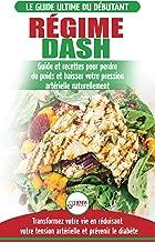 Régime Dash: Guide de régime pour les débutants pour réduire la pression artérielle, l'hypertension et des recettes éprouvées pour la perte de poids (Livre ... / Régime Dash French Book) (French Edition)