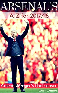 A-Z of Arsenal's 2017/18 season: Arsene Wenger's final campaign (English Edition)