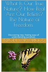 What Is Our True Nature? How Real Are Our Beliefs? The Nature of Freedom. : Discovering new, freeing ways of understanding ourselves. Kindle Edition