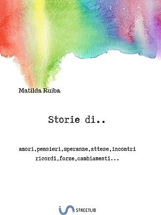 Storie di...: amori,pensieri,speranze,attese,incontri ricordi,forze,cambiamenti...